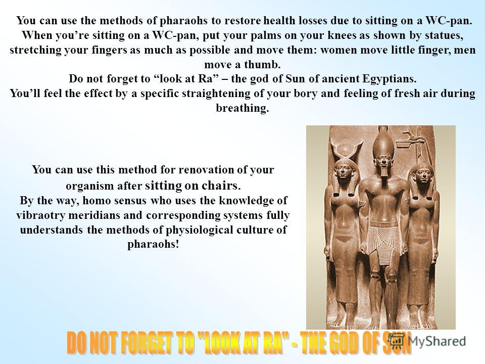 You can use the methods of pharaohs to restore health losses due to sitting on a WC-pan. When youre sitting on a WC-pan, put your palms on your knees as shown by statues, stretching your fingers as much as possible and move them: women move little fi