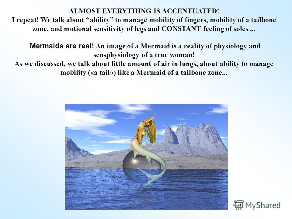 ALMOST EVERYTHING IS ACCENTUATED! I repeat! We talk about ability to manage mobility of fingers, mobility of a tailbone zone, and motional sensitivity of legs and CONSTANT feeling of soles... Mermaids are real ! An image of a Mermaid is a reality of