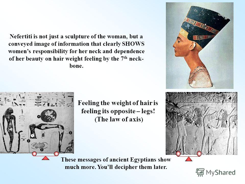 Feeling the weight of hair is feeling its opposite – legs! ( The law of axis ) These messages of ancient Egyptians show much more. Youll decipher them later. Nefertiti is not just a sculpture of the woman, but a conveyed image of information that cle