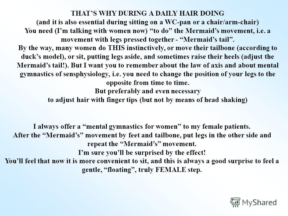 THATS WHY DURING A DAILY HAIR DOING (and it is also essential during sitting on a WC-pan or a chair/arm-chair) You need (Im talking with women now) to do the Mermaids movement, i.e. a movement with legs pressed together - Mermaids tail. By the way, m