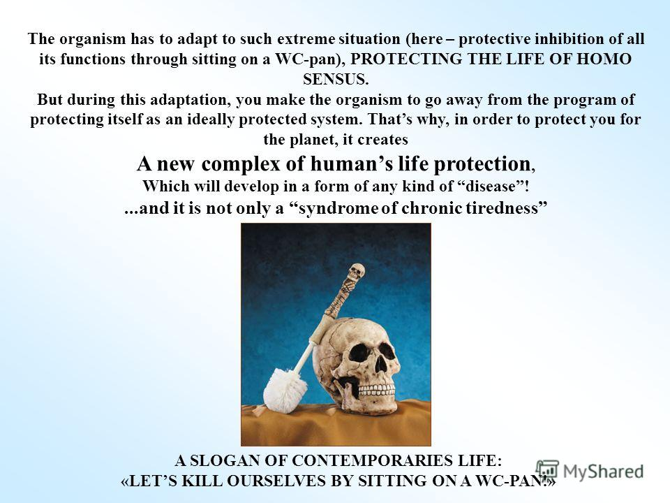 The organism has to adapt to such extreme situation (here – protective inhibition of all its functions through sitting on a WC-pan), PROTECTING THE LIFE OF HOMO SENSUS. But during this adaptation, you make the organism to go away from the program of