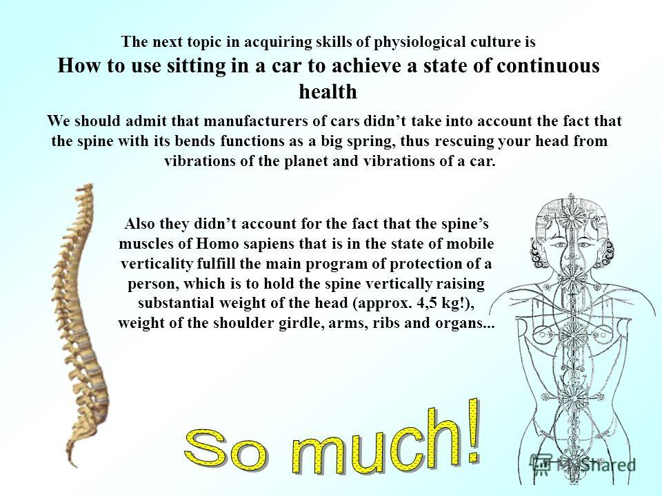 The next topic in acquiring skills of physiological culture is How to use sitting in a car to achieve a state of continuous health We should admit that manufacturers of cars didnt take into account the fact that the spine with its bends functions as