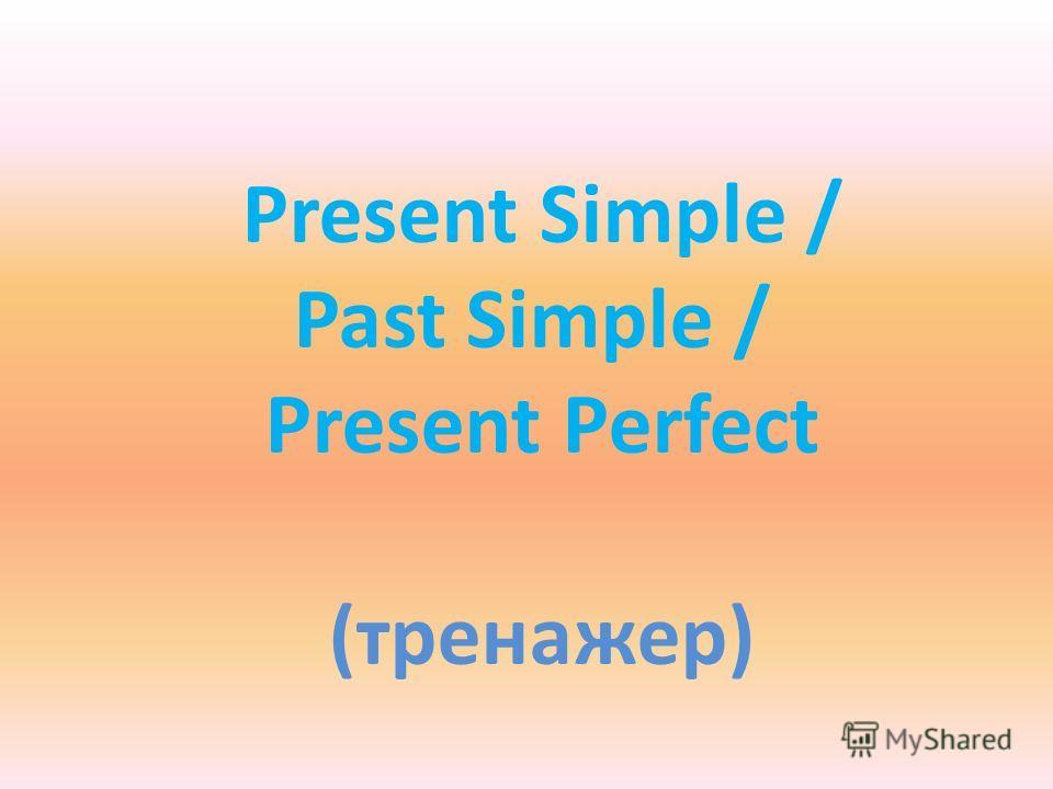 Present Simple / Past Simple / Present Perfect (тренажер)