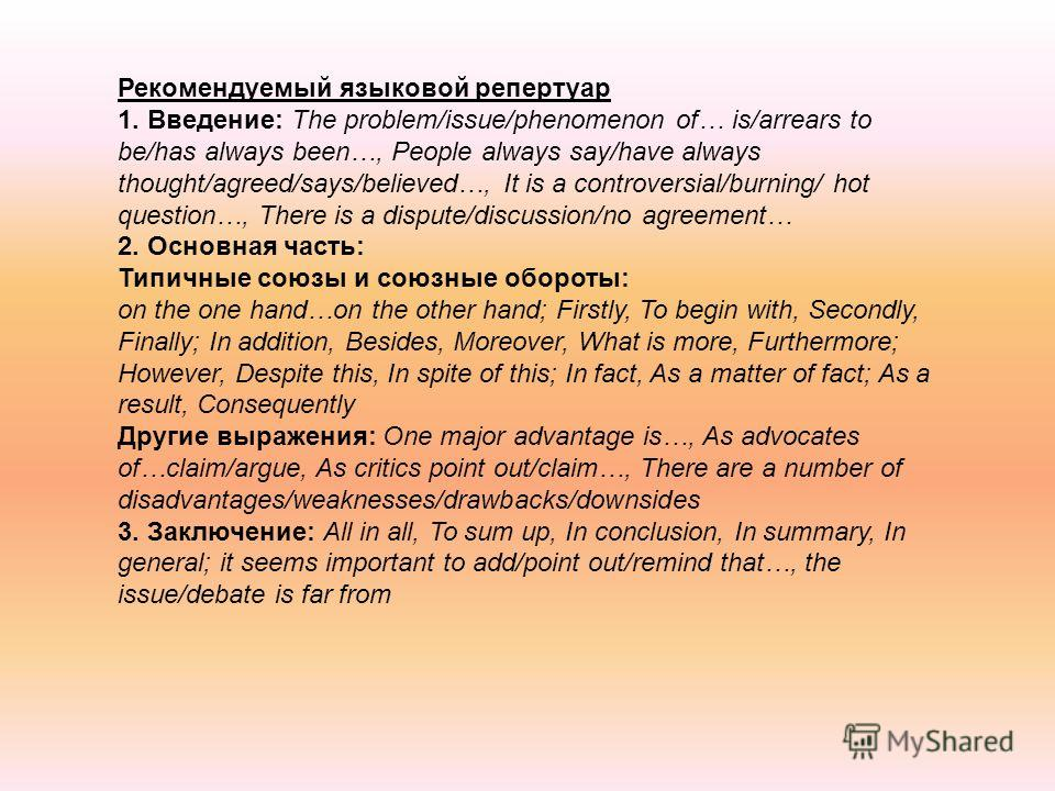 Рекомендуемый языковой репертуар 1. Введение: The problem/issue/phenomenon of… is/arrears to be/has always been…, People always say/have always thought/agreed/says/believed…, It is a controversial/burning/ hot question…, There is a dispute/discussion