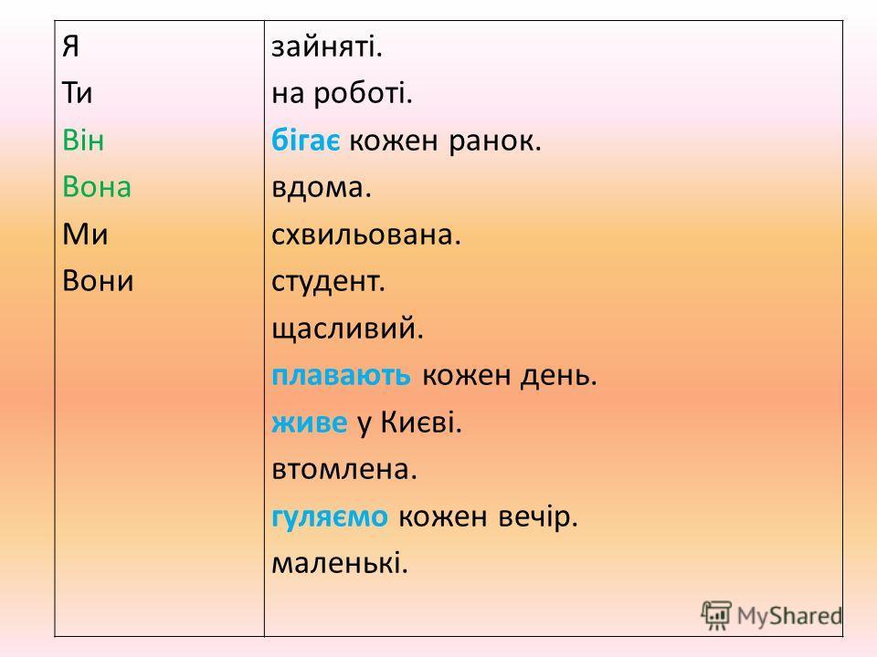 Я Ти Він Вона Ми Вони зайняті. на роботі. бігає кожен ранок. вдома. схвильована. студент. щасливий. плавають кожен день. живе у Києві. втомлена. гуляємо кожен вечір. маленькі.