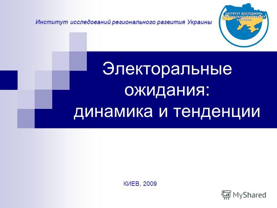 Электоральные ожидания: динамика и тенденции Институт исследований регионального развития Украины КИЕВ, 2009