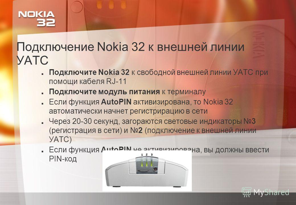 Подключение Nokia 32 к внешней линии УАТС. Подключите Nokia 32 к свободной внешней линии УАТС при помощи кабеля RJ-11. Подключите модуль питания к терминалу. Если функция AutoPIN активизирована, то Nokia 32 автоматически начнет регистрирацию в сети.
