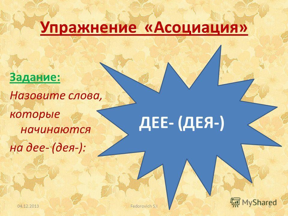 Упражнение «Асоциация» 04.12.2013Fedorovich S.I6 ДЕЕ- (ДЕЯ-) Задание: Назовите слова, которые начинаются на дее- (дея-):