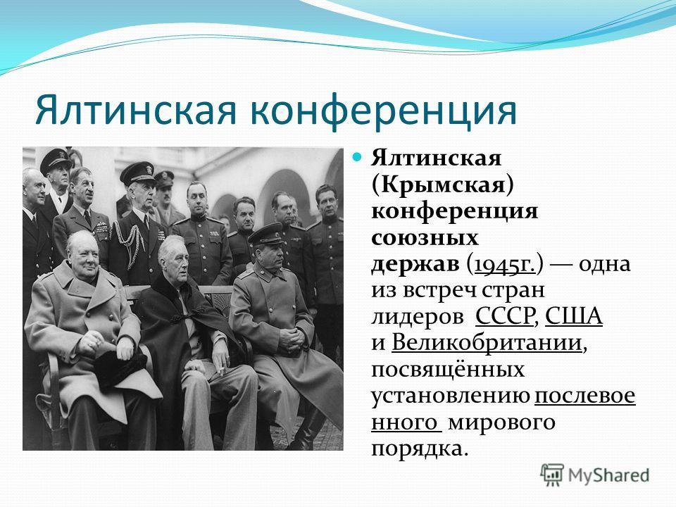 Ялтинская конференция Ялтинская (Крымская) конференция союзных держав (1945г.) одна из встреч стран лидеров СССР, США и Великобритании, посвящённых установлению послевое нного мирового порядка.
