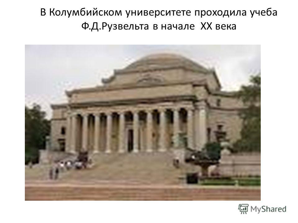 В Колумбийском университете проходила учеба Ф.Д.Рузвельта в начале ХХ века