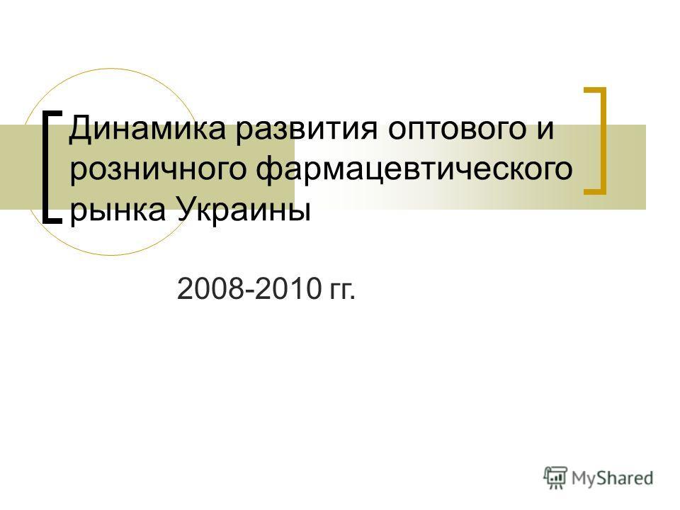 Динамика развития оптового и розничного фармацевтического рынка Украины 2008-2010 гг.