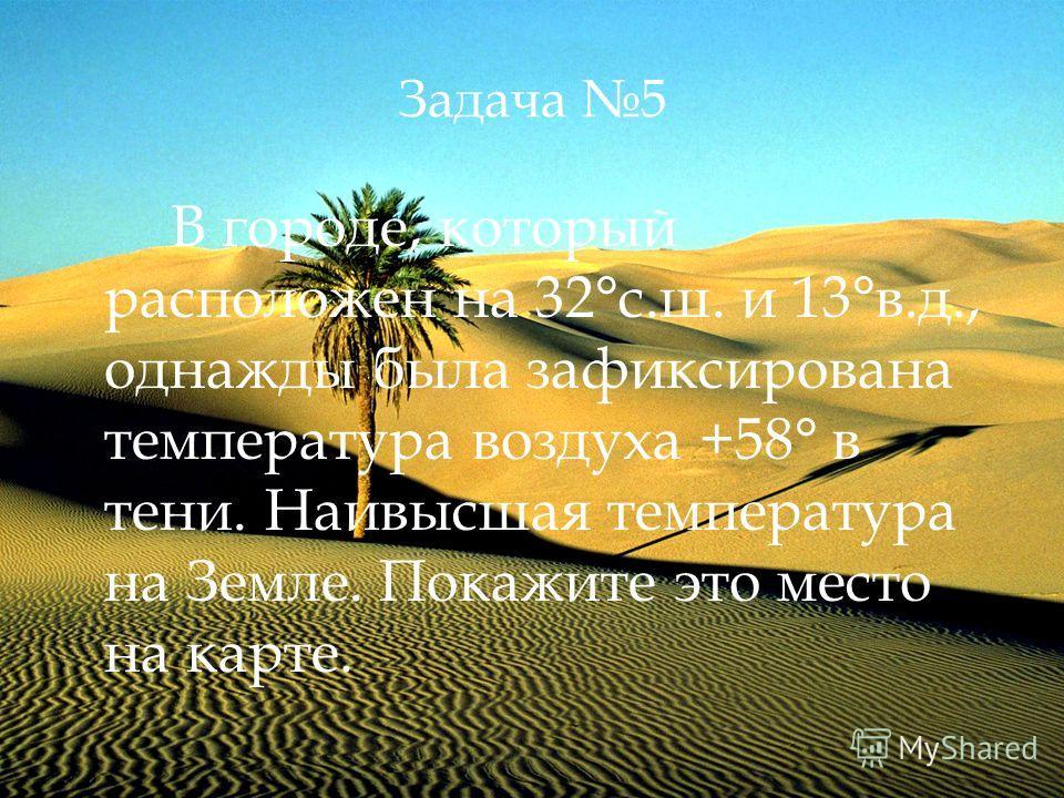 Задача 5 В городе, который расположен на 32°с.ш. и 13°в.д., однажды была зафиксирована температура воздуха +58° в тени. Наивысшая температура на Земле. Покажите это место на карте.