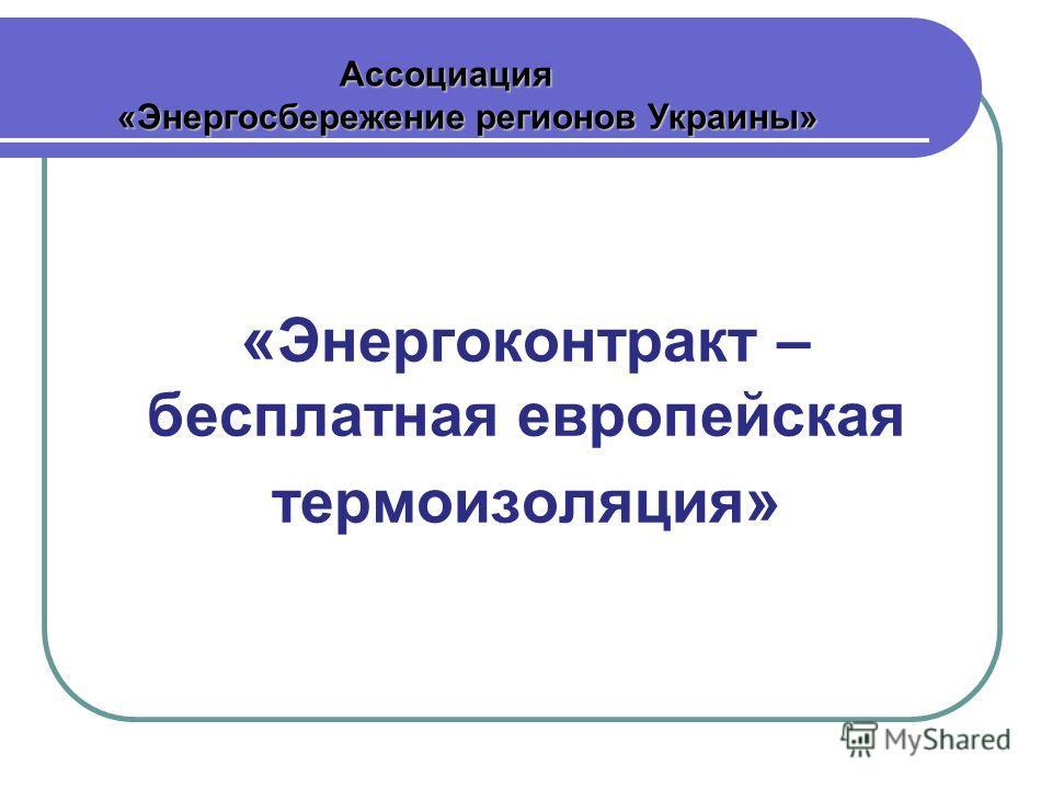 « Энергоконтракт – бесплатная европейская термоизоляция » Ассоциация Ассоциация «Энергосбережение регионов Украины» «Энергосбережение регионов Украины»