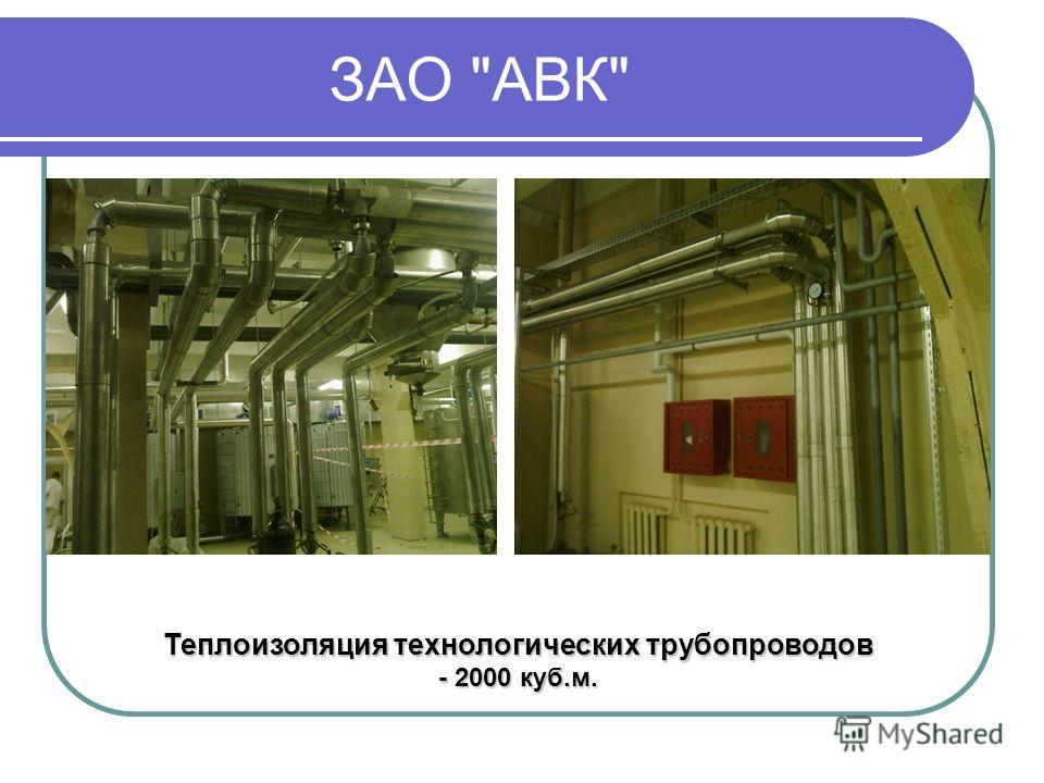 ЗАО АВК Теплоизоляция технологических трубопроводов - 2000 куб.м.