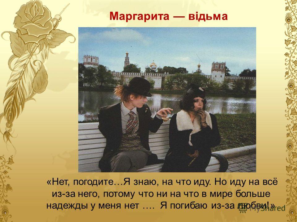 Маргарита відьма «Нет, погодите…Я знаю, на что иду. Но иду на всё из-за него, потому что ни на что в мире больше надежды у меня нет …. Я погибаю из-за любви!»