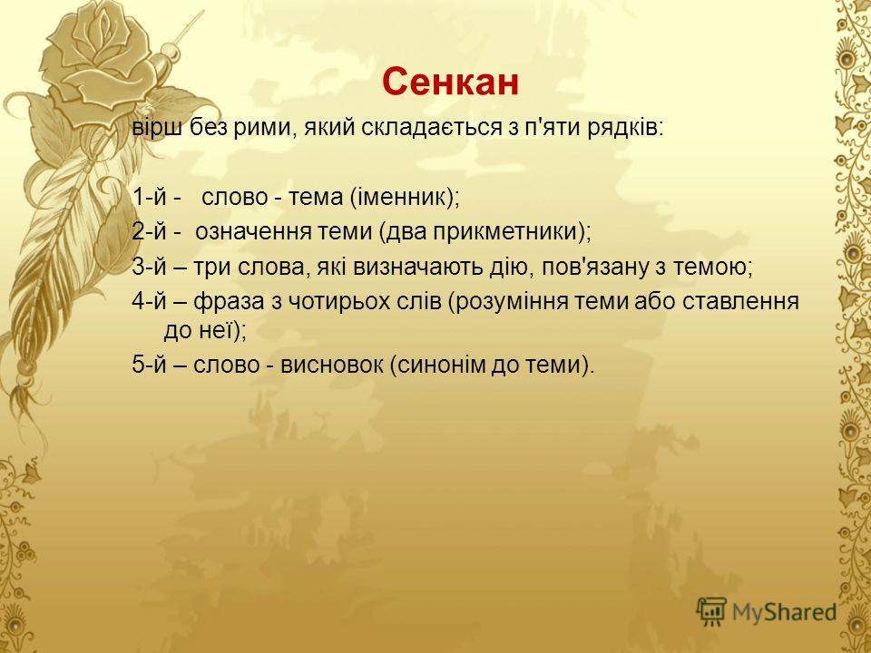 Сенкан вірш без рими, який складається з п'яти рядків: 1-й - слово - тема (іменник); 2-й - означення теми (два прикметники); 3-й – три слова, які визначають дію, пов'язану з темою; 4-й – фраза з чотирьох слів (розуміння теми або ставлення до неї); 5-