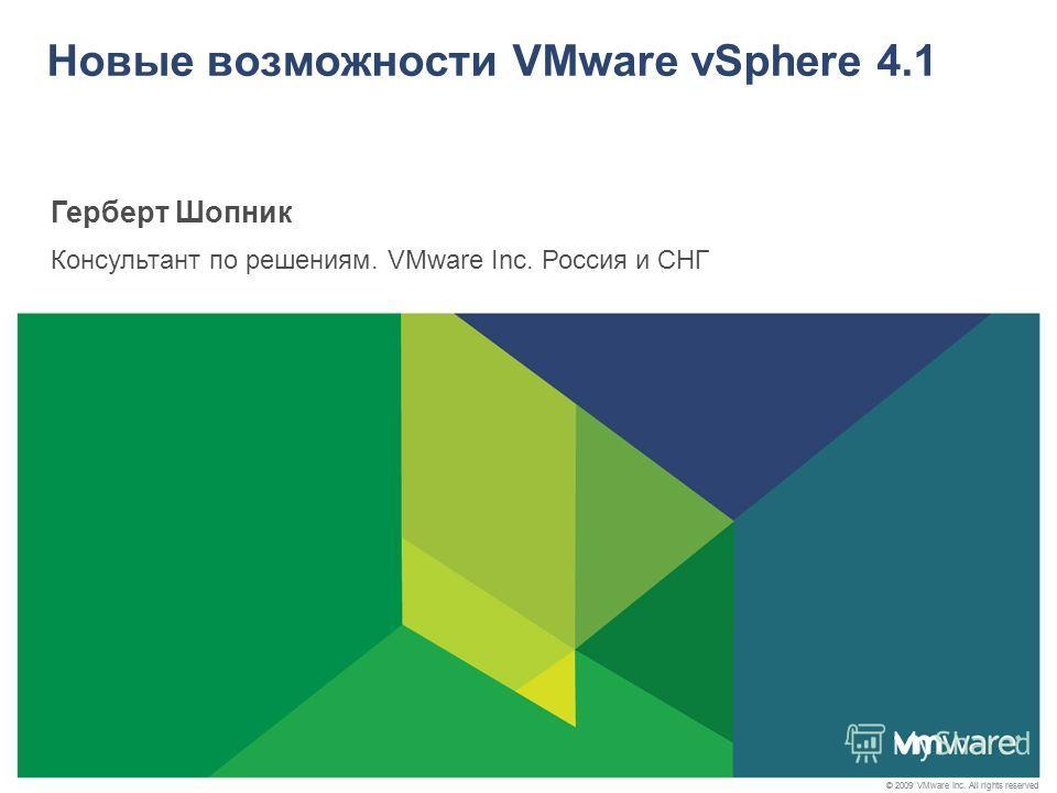 © 2009 VMware Inc. All rights reserved Новые возможности VMware vSphere 4.1 Герберт Шопник Консультант по решениям. VMware Inc. Россия и СНГ