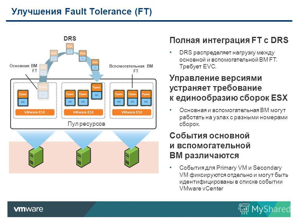 Улучшения Fault Tolerance (FT) Полная интеграция FT с DRS DRS распределяет нагрузку между основной и вспомогательной ВМ FT. Требует EVC. Управление версиями устраняет требование к единообразию сборок ESX Основная и вспомогательная ВМ могут работать н