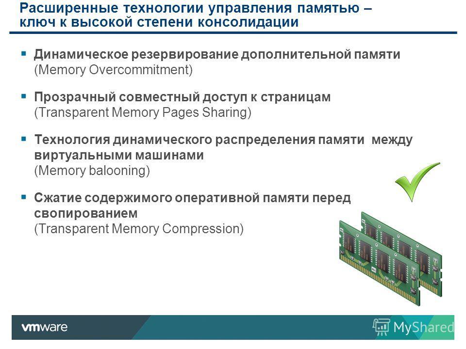 Расширенные технологии управления памятью – ключ к высокой степени консолидации Динамическое резервирование дополнительной памяти (Memory Overcommitment) Прозрачный совместный доступ к страницам (Transparent Memory Pages Sharing) Технология динамичес
