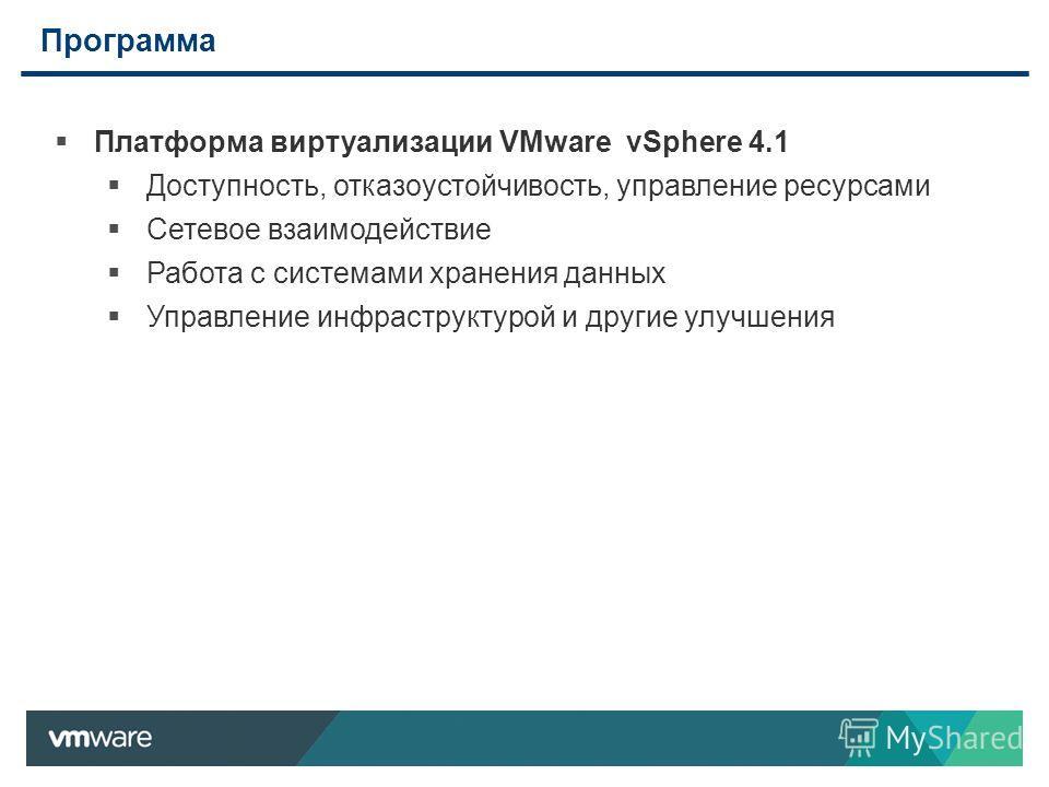 Программа 2 Платформа виртуализации VMware vSphere 4.1 Доступность, отказоустойчивость, управление ресурсами Сетевое взаимодействие Работа с системами хранения данных Управление инфраструктурой и другие улучшения