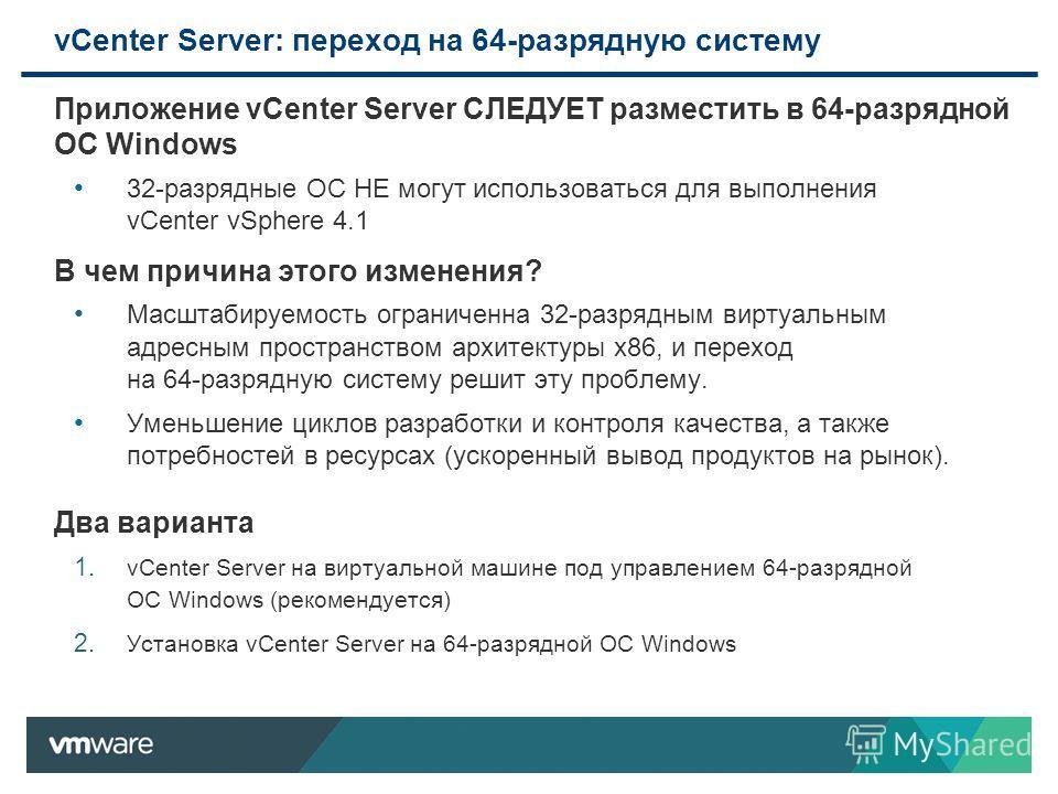 Приложение vCenter Server СЛЕДУЕТ разместить в 64-разрядной ОС Windows 32-разрядные ОС НЕ могут использоваться для выполнения vCenter vSphere 4.1 В чем причина этого изменения? Масштабируемость ограниченна 32-разрядным виртуальным адресным пространст