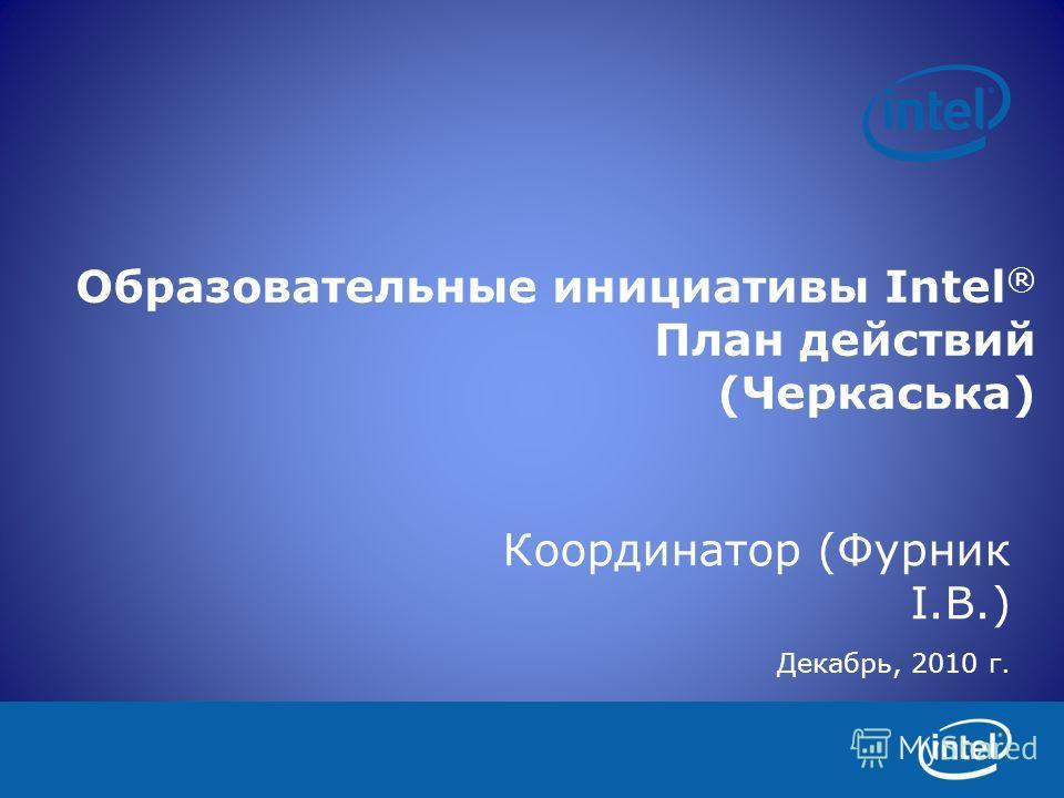 Образовательные инициативы Intel ® План действий (Черкаська) Координатор (Фурник І.В.) Декабрь, 2010 г.