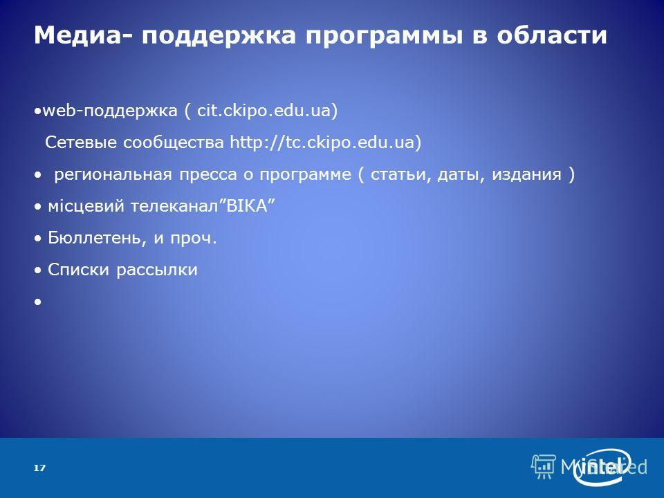 17 Медиа- поддержка программы в области web-поддержка ( cit.ckipo.edu.ua) Сетевые сообщества http://tc.ckipo.edu.ua) региональная пресса о программе ( статьи, даты, издания ) місцевий телеканалВІКА Бюллетень, и проч. Списки рассылки