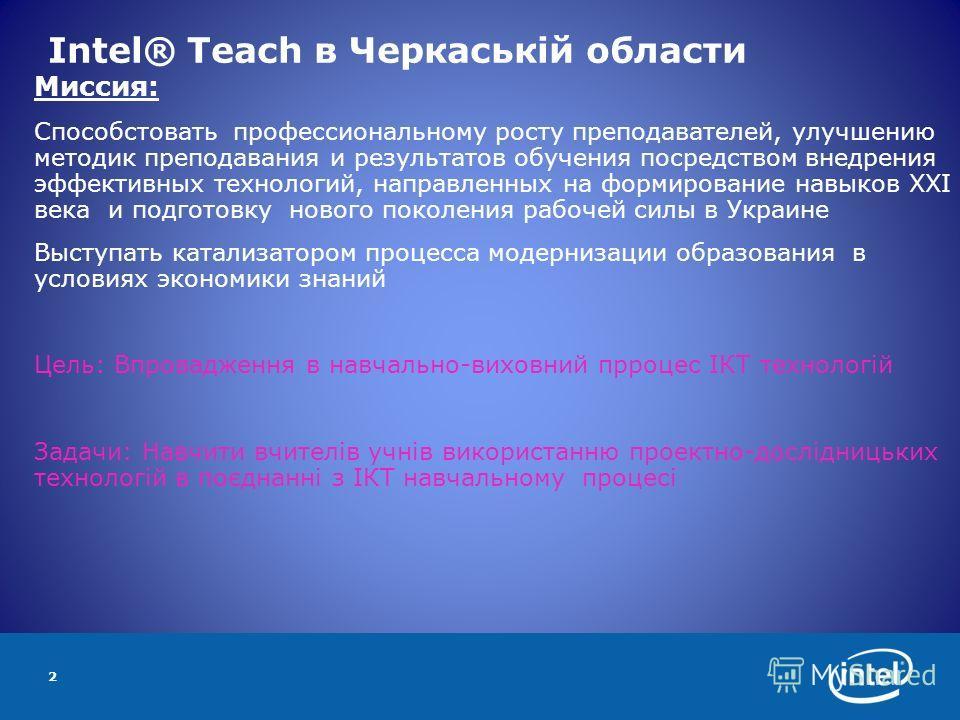 2 Intel® Teach в Черкаській области Миссия: Способстовать профессиональному росту преподавателей, улучшению методик преподавания и результатов обучения посредством внедрения эффективных технологий, направленных на формирование навыков ХХI века и подг
