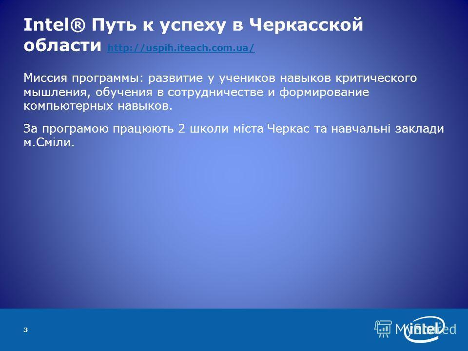 Intel® Путь к успеху в Черкасской области http://uspih.iteach.com.ua/ http://uspih.iteach.com.ua/ Миссия программы: развитие у учеников навыков критического мышления, обучения в сотрудничестве и формирование компьютерных навыков. За програмою працюют