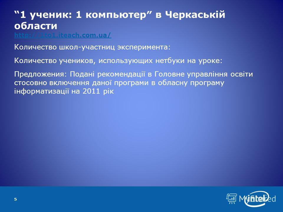1 ученик: 1 компьютер в Черкаській области http://1to1.iteach.com.ua/ http://1to1.iteach.com.ua/ Количество школ-участниц эксперимента: Количество учеников, использующих нетбуки на уроке: Предложения: Подані рекомендації в Головне управління освіти с
