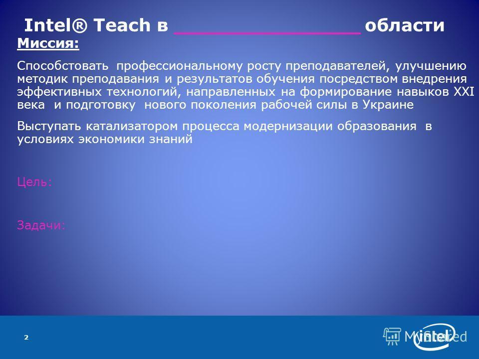 2 Intel® Teach в _______________ области Миссия: Способстовать профессиональному росту преподавателей, улучшению методик преподавания и результатов обучения посредством внедрения эффективных технологий, направленных на формирование навыков ХХI века и