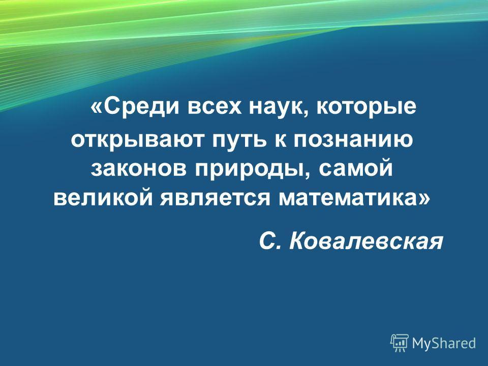 «Среди всех наук, которые открывают путь к познанию законов природы, самой великой является математика» С. Ковалевская