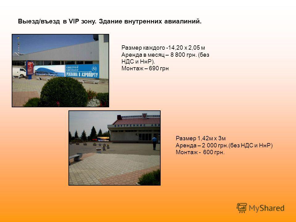 Выезд/въезд в VIP зону. Здание внутренних авиалиний. Размер каждого -14,20 х 2,05 м Аренда в месяц – 8 800 грн. (без НДС и НнР). Монтаж – 690 грн Размер 1,42м x 3м Аренда – 2 000 грн.(без НДС и НнР) Монтаж - 600 грн.