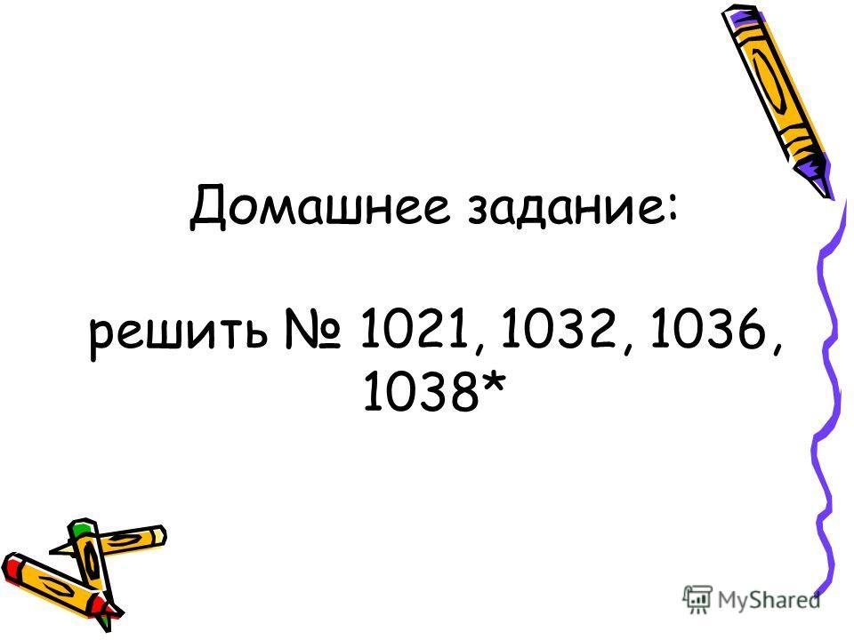 Домашнее задание: решить 1021, 1032, 1036, 1038*