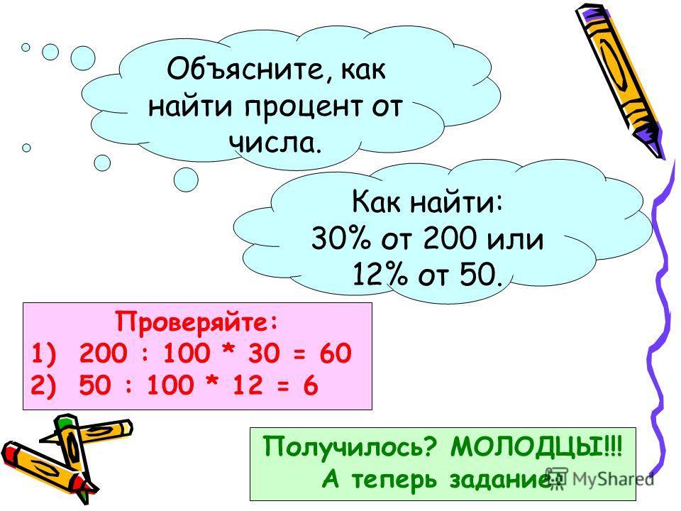 Объясните, как найти процент от числа. Как найти: 30% от 200 или 12% от 50. Проверяйте: 1) 200 : 100 * 30 = 60 2) 50 : 100 * 12 = 6 Получилось? МОЛОДЦЫ!!! А теперь задание: