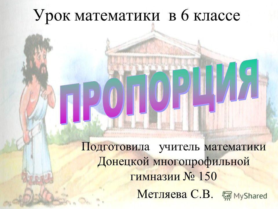 Урок математики в 6 классе Подготовила учитель математики Донецкой многопрофильной гимназии 150 Метляева С.В.
