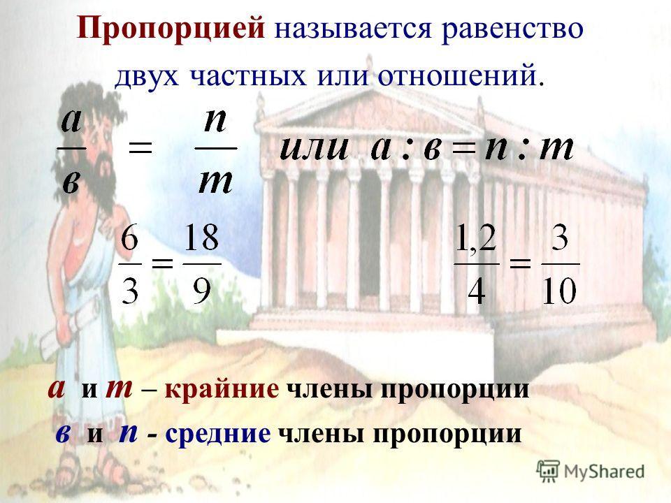 Пропорцией называется равенство двух частных или отношений. а и т – крайние члены пропорции в и п - средние члены пропорции