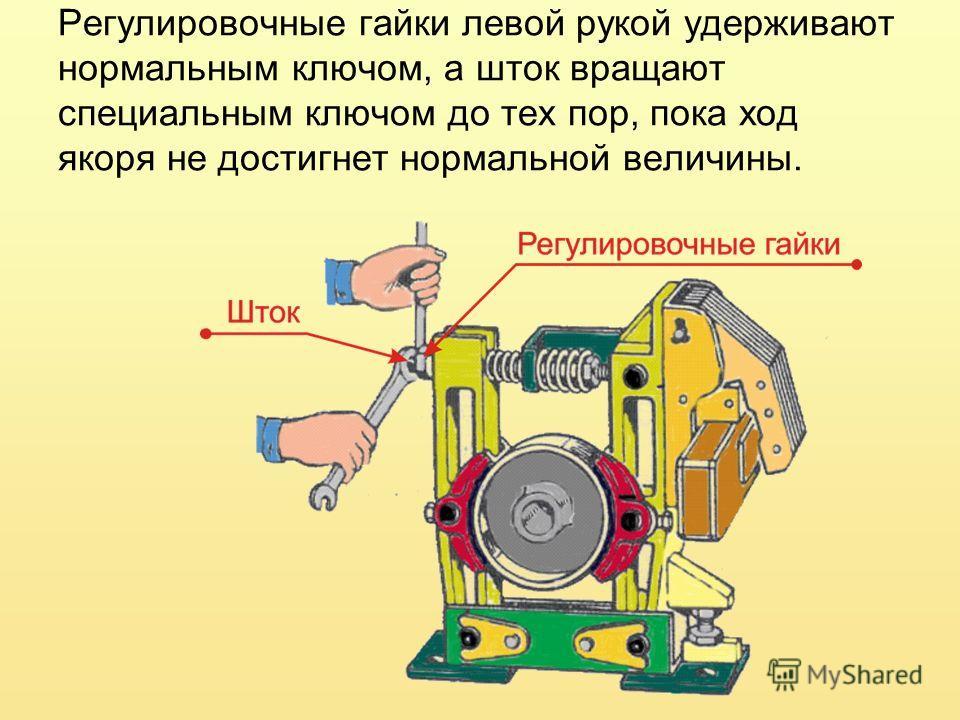 Регулировочные гайки левой рукой удерживают нормальным ключом, а шток вращают специальным ключом до тех пор, пока ход якоря не достигнет нормальной величины.