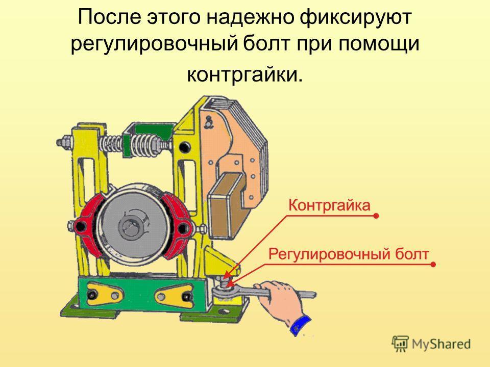 После этого надежно фиксируют регулировочный болт при помощи контргайки.