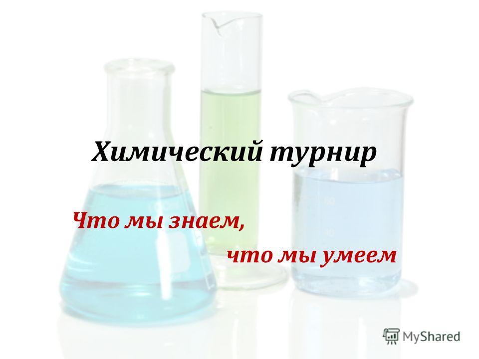 Химический турнир Что мы знаем, что мы умеем