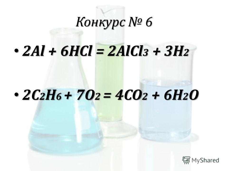Конкурс 6 2Al + 6HCl = 2AlCl 3 + 3H 2 2Al + 6HCl = 2AlCl 3 + 3H 2 2C 2 H 6 + 7O 2 = 4CO 2 + 6H 2 O 2C 2 H 6 + 7O 2 = 4CO 2 + 6H 2 O