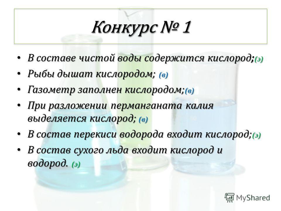 Конкурс 1 В составе чистой воды содержится кислород; (э) В составе чистой воды содержится кислород; (э) Рыбы дышат кислородом; (в) Рыбы дышат кислородом; (в) Газометр заполнен кислородом; (в) Газометр заполнен кислородом; (в) При разложении перманган