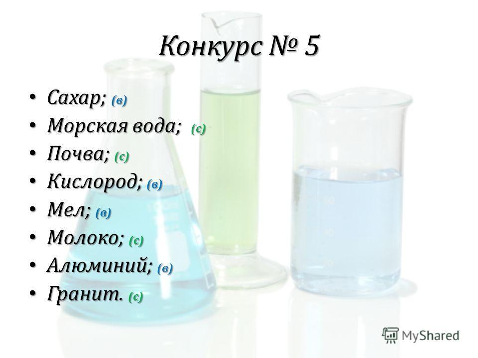 Конкурс 5 Сахар; (в) Сахар; (в) Морская вода; (с) Морская вода; (с) Почва; (с) Почва; (с) Кислород; (в) Кислород; (в) Мел; (в) Мел; (в) Молоко; (с) Молоко; (с) Алюминий; (в) Алюминий; (в) Гранит. (с) Гранит. (с)