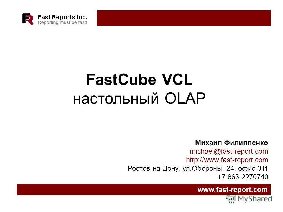 FastCube VCL настольный OLAP www.fast-report.com Михаил Филиппенко michael@fast-report.com http://www.fast-report.com Ростов-на-Дону, ул.Обороны, 24, офис 311 +7 863 2270740
