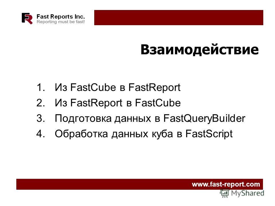 Взаимодействие 1.Из FastCube в FastReport 2.Из FastReport в FastCube 3.Подготовка данных в FastQueryBuilder 4.Обработка данных куба в FastScript www.fast-report.com