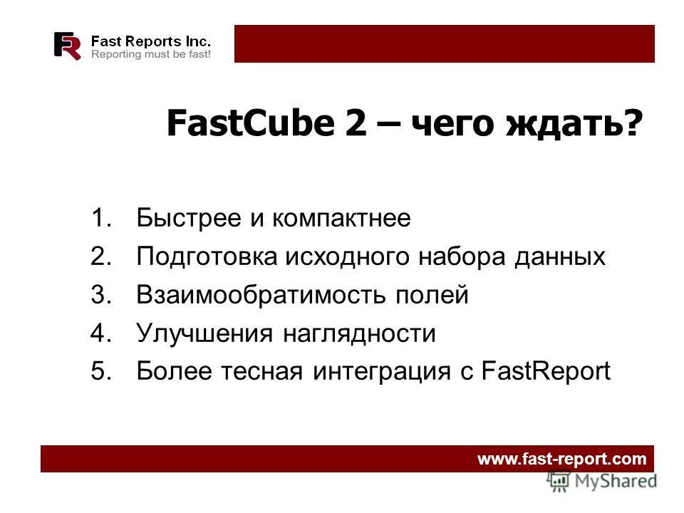 FastCube 2 – чего ждать? 1.Быстрее и компактнее 2.Подготовка исходного набора данных 3.Взаимообратимость полей 4.Улучшения наглядности 5.Более тесная интеграция с FastReport www.fast-report.com