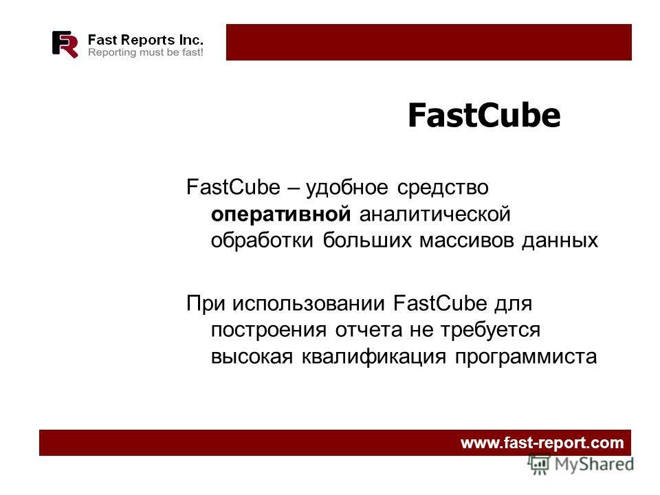 FastCube FastCube – удобное средство оперативной аналитической обработки больших массивов данных При использовании FastCube для построения отчета не требуется высокая квалификация программиста www.fast-report.com