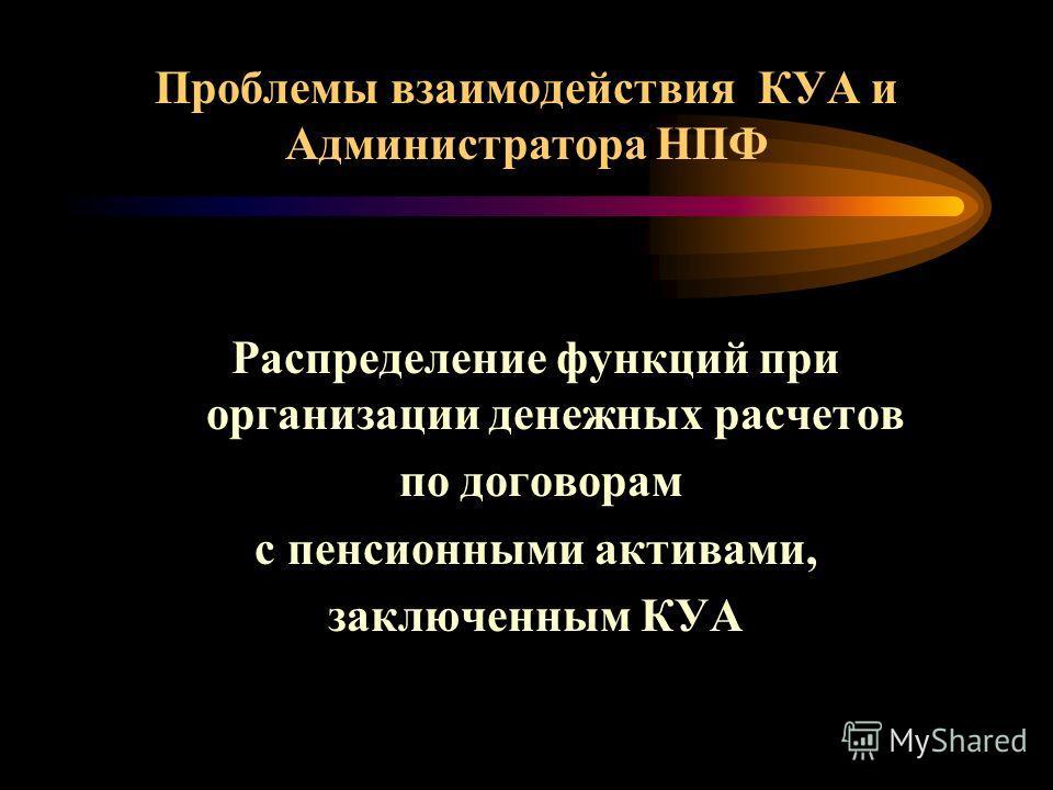 Проблемы взаимодействия КУА и Администратора НПФ Распределение функций при организации денежных расчетов по договорам с пенсионными активами, заключенным КУА