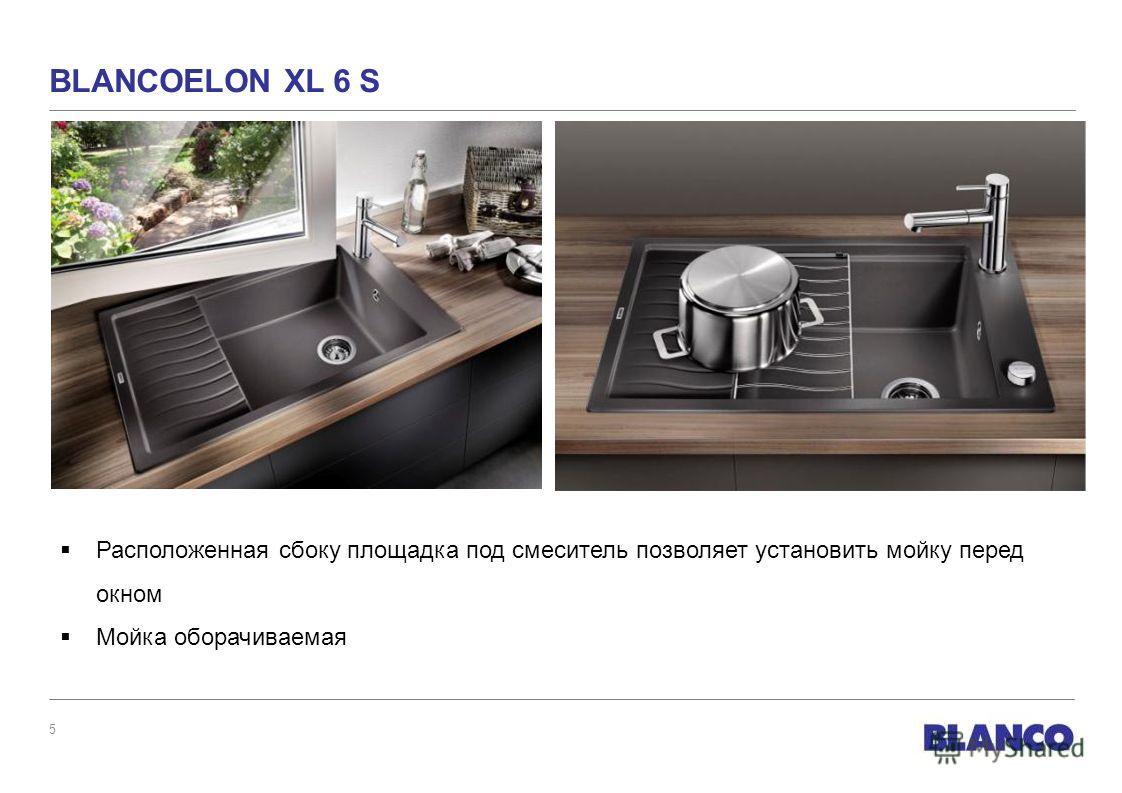 5 BLANCOELON XL 6 S Расположенная сбоку площадка под смеситель позволяет установить мойку перед окном Мойка оборачиваемая