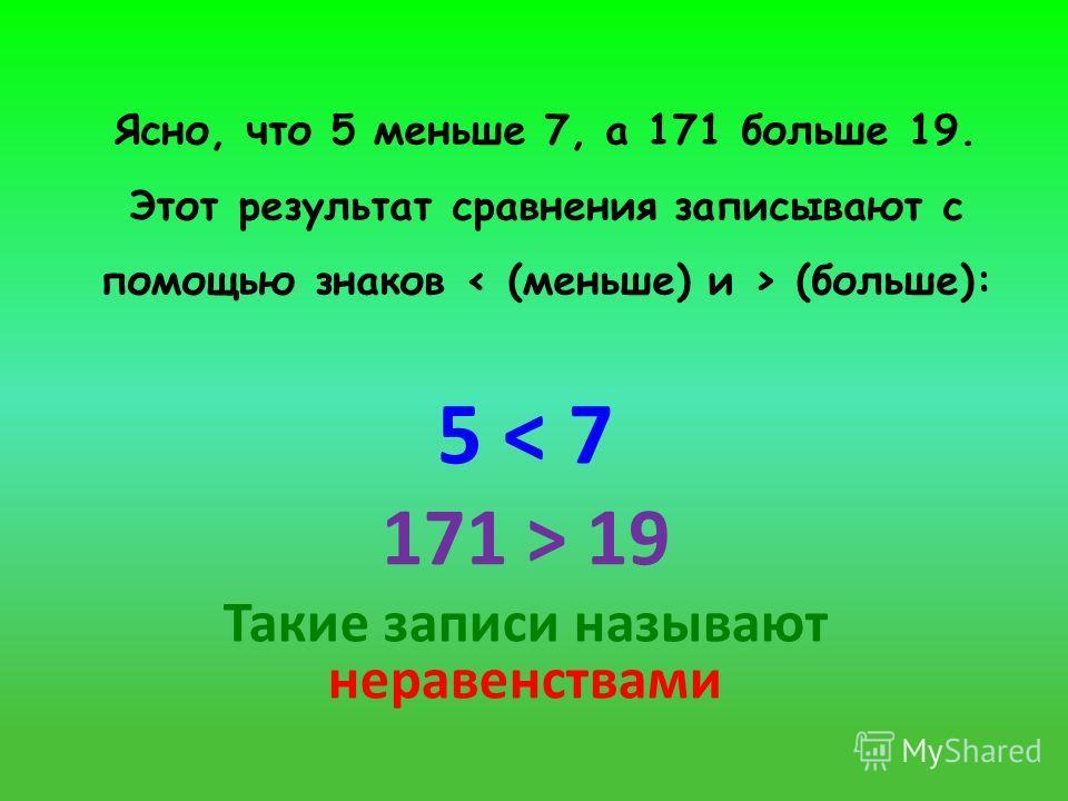 Ясно, что 5 меньше 7, а 171 больше 19. Этот результат сравнения записывают с помощью знаков (больше): 5 < 7 171 > 19 Такие записи называют неравенствами